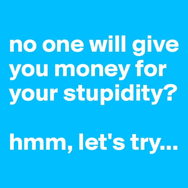 no one will give you money for your stupidity?  hmm, let's try...