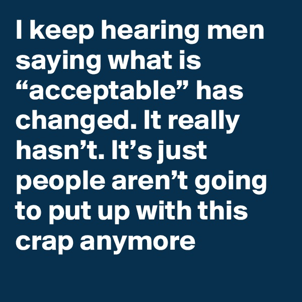 "I keep hearing men saying what is ""acceptable"" has changed. It really hasn't. It's just people aren't going to put up with this crap anymore"