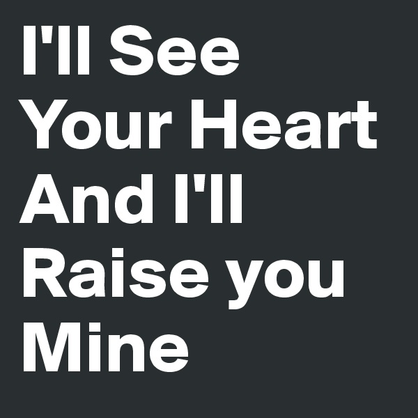 I'll See Your Heart And I'll Raise you Mine