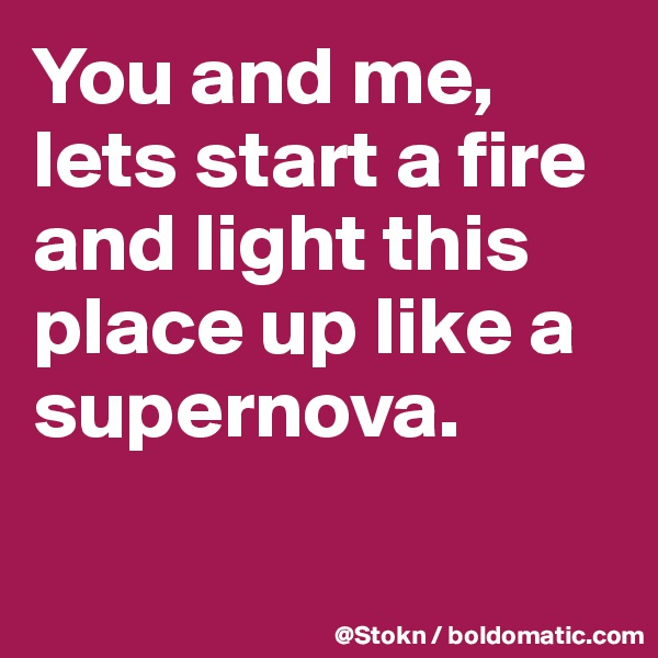 You and me, lets start a fire and light this place up like a supernova.