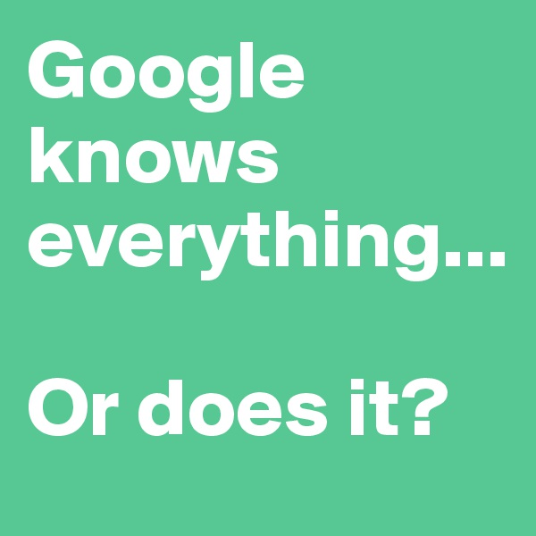 Google knows everything...  Or does it?
