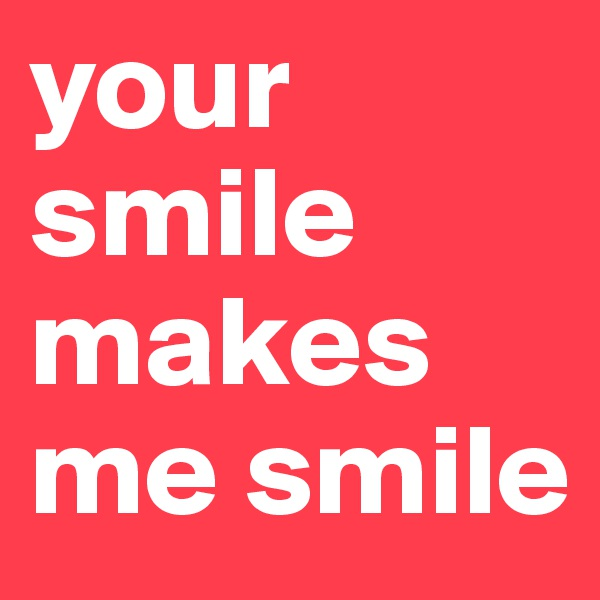 your smile makes me smile