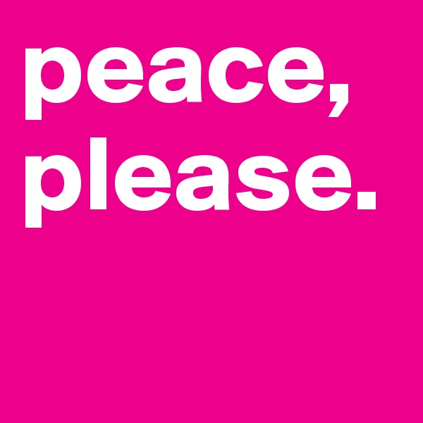 peace, please.