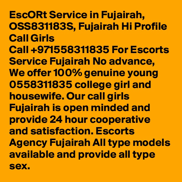 EscORt Service in Fujairah, OSS831183S, Fujairah Hi Profile Call Girls Call +971558311835 For Escorts Service Fujairah No advance, We offer 100% genuine young 0558311835 college girl and housewife. Our call girls Fujairah is open minded and provide 24 hour cooperative and satisfaction. Escorts Agency Fujairah All type models available and provide all type sex.