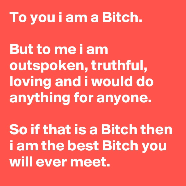 To you i am a Bitch.  But to me i am outspoken, truthful, loving and i would do anything for anyone.  So if that is a Bitch then i am the best Bitch you will ever meet.