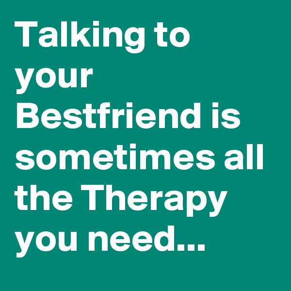 Talking to your Bestfriend is sometimes all the Therapy you need...