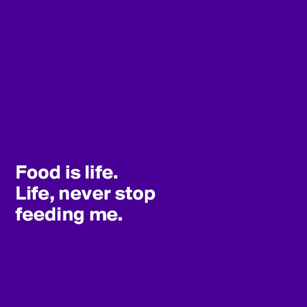 Food is life.  Life, never stop  feeding me.
