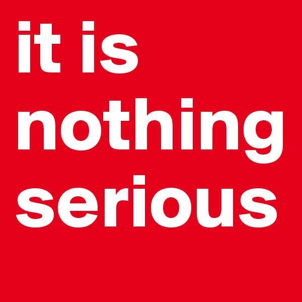 it is nothing serious