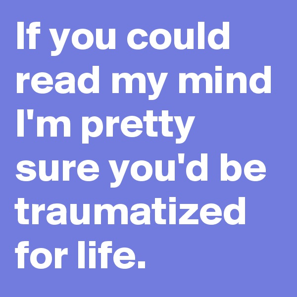 If you could read my mind I'm pretty sure you'd be traumatized for life.