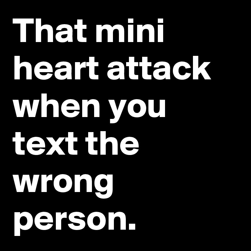 That mini heart attack when you text the wrong person.