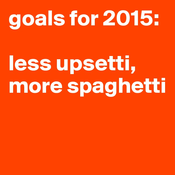 goals for 2015:  less upsetti, more spaghetti
