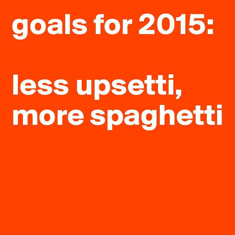 goals for 2015:  less upsetti, more spaghetti
