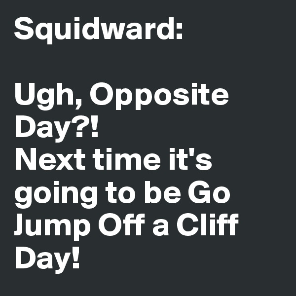Squidward:   Ugh, Opposite Day?!  Next time it's going to be Go Jump Off a Cliff Day!