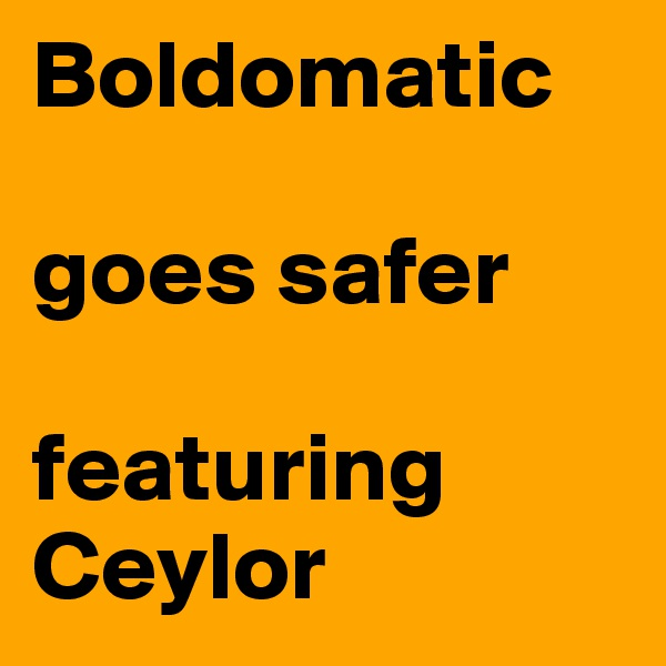 Boldomatic  goes safer  featuring Ceylor