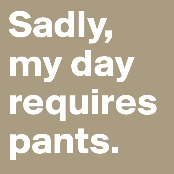 Sadly, my day requires pants.