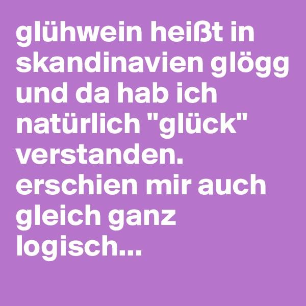 """glühwein heißt in skandinavien glögg und da hab ich natürlich """"glück"""" verstanden. erschien mir auch gleich ganz logisch..."""