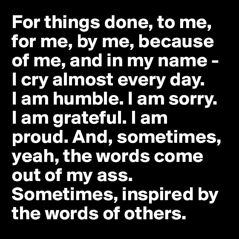 For things done, to me, for me, by me, because of me, and in my name - I cry almost every day.  I am humble. I am sorry.  I am grateful. I am proud. And, sometimes, yeah, the words come out of my ass. Sometimes, inspired by the words of others.