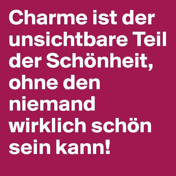 Charme ist der unsichtbare Teil der Schönheit, ohne den niemand wirklich schön sein kann!
