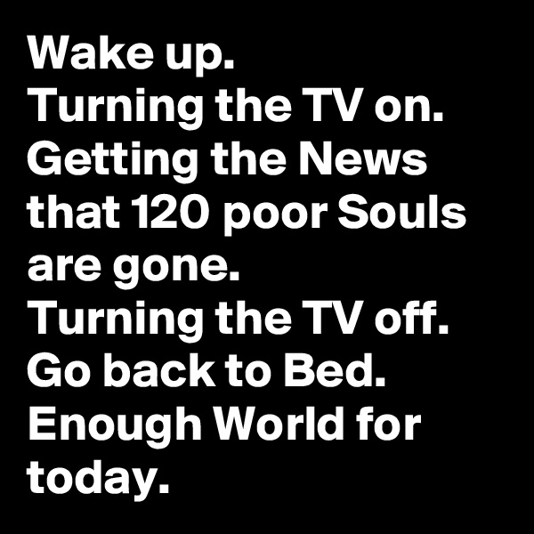 Wake up. Turning the TV on.  Getting the News that 120 poor Souls are gone. Turning the TV off. Go back to Bed. Enough World for today.
