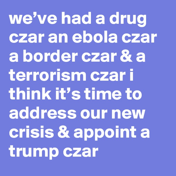 we've had a drug czar an ebola czar a border czar & a terrorism czar i think it's time to address our new crisis & appoint a trump czar