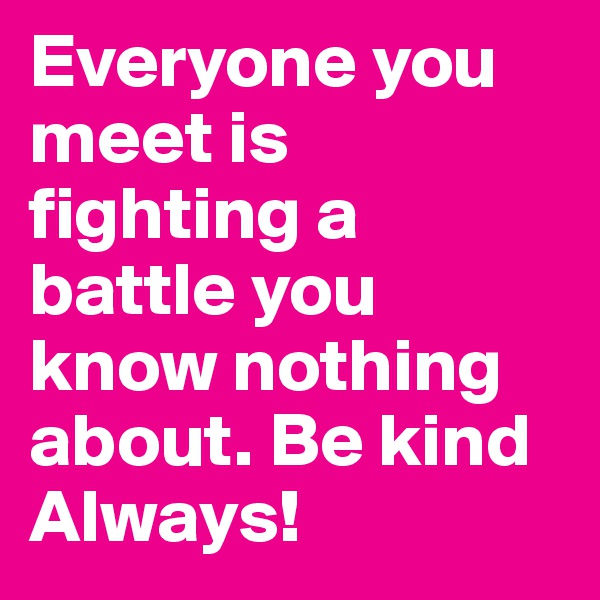 Everyone you meet is fighting a battle you know nothing about. Be kind Always!