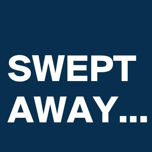 SWEPT AWAY...