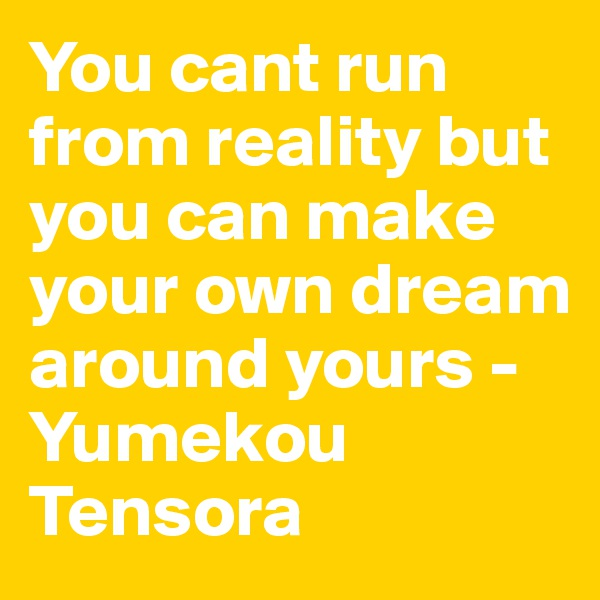 You cant run from reality but you can make your own dream around yours -Yumekou Tensora