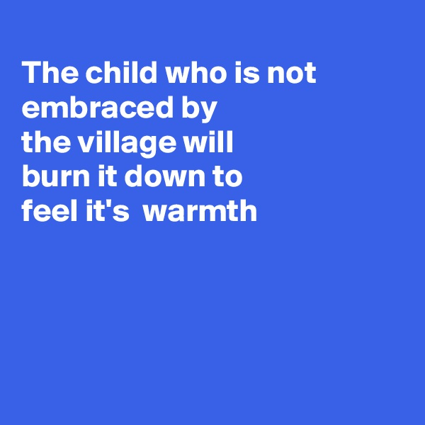 The child who is not embraced by the village will burn it down to feel it's  warmth