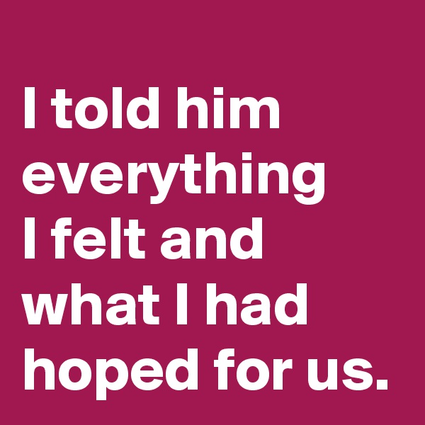 I told him everything  I felt and what I had hoped for us.