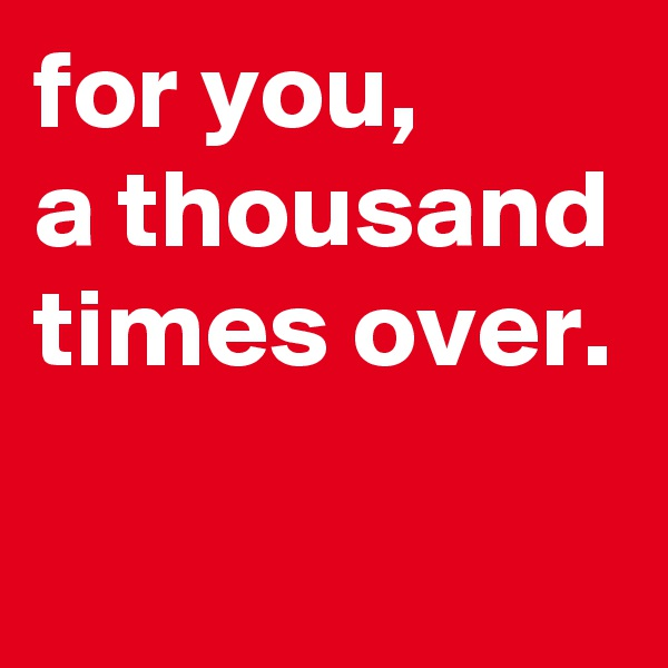 for you,  a thousand times over.