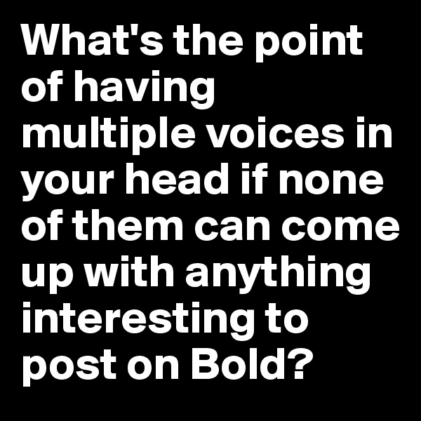 What's the point of having multiple voices in your head if none of them can come up with anything interesting to post on Bold?