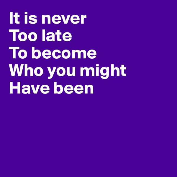It is never  Too late  To become Who you might  Have been
