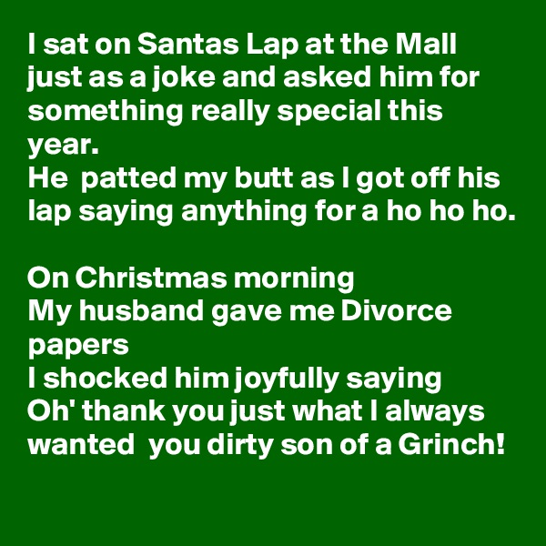 I sat on Santas Lap at the Mall just as a joke and asked him for something really special this year. He  patted my butt as I got off his lap saying anything for a ho ho ho.  On Christmas morning  My husband gave me Divorce papers I shocked him joyfully saying  Oh' thank you just what I always wanted  you dirty son of a Grinch!