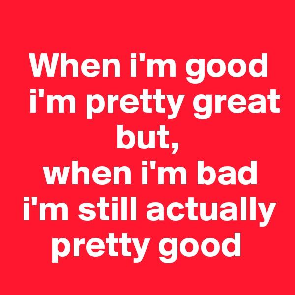 When i'm good     i'm pretty great                   but,     when i'm bad   i'm still actually            pretty good