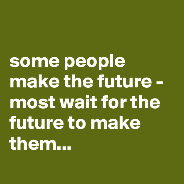 some people make the future - most wait for the future to make them...