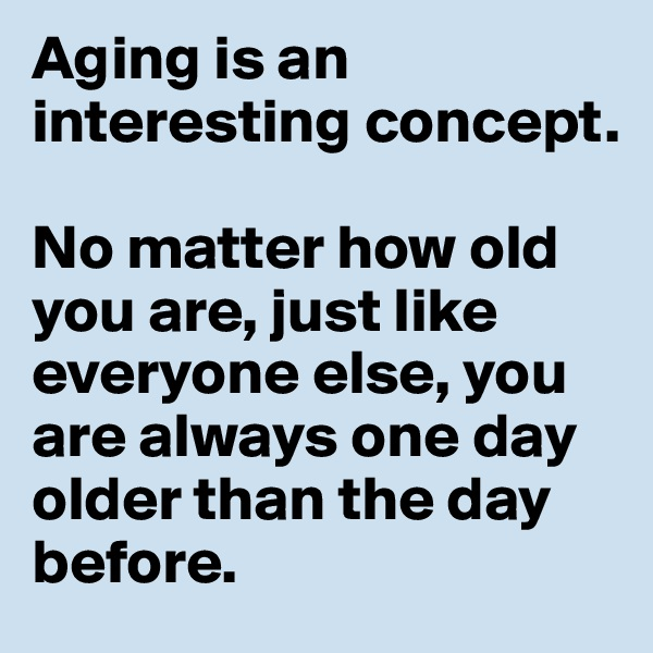 Aging is an interesting concept.  No matter how old you are, just like everyone else, you are always one day older than the day before.
