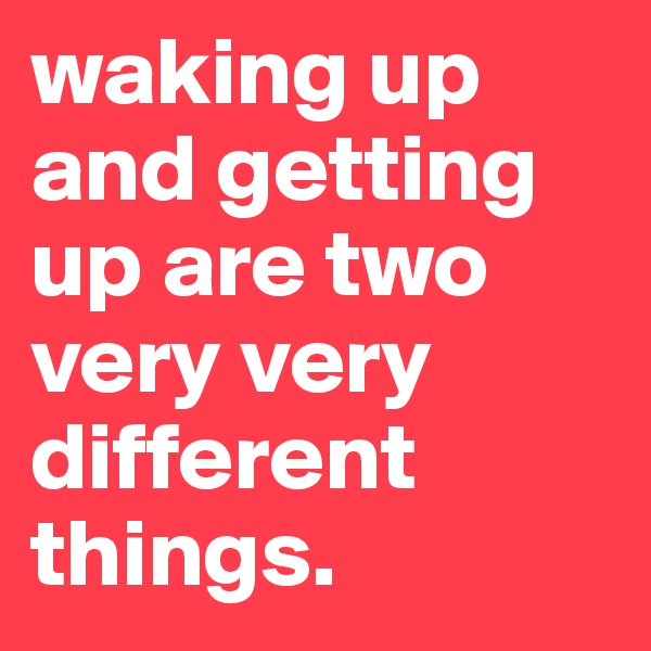 waking up and getting up are two very very different things.