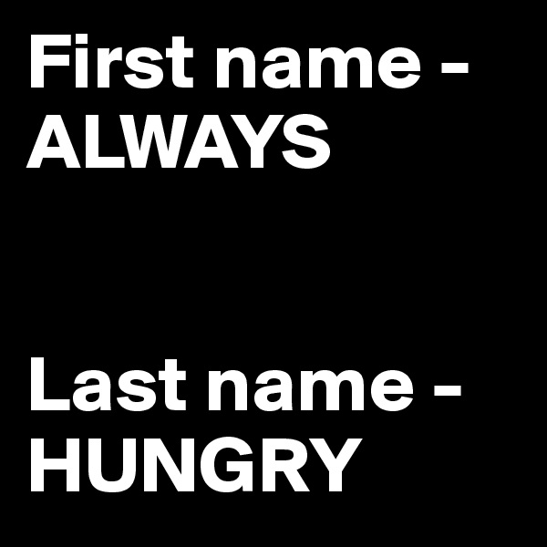 First name - ALWAYS   Last name - HUNGRY