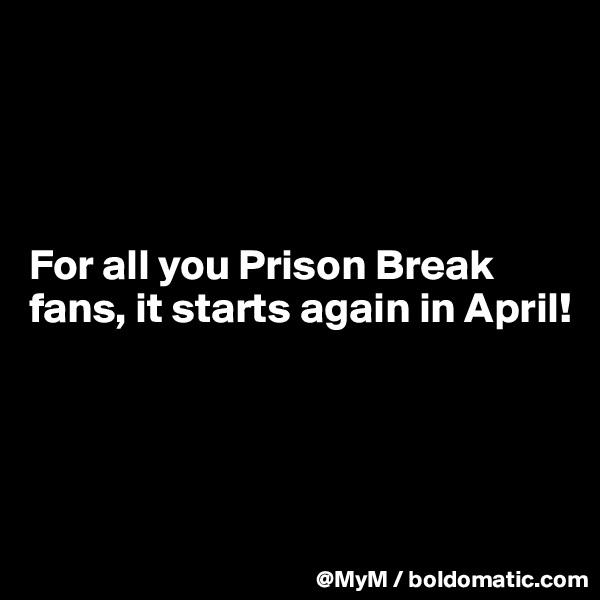 For all you Prison Break fans, it starts again in April!
