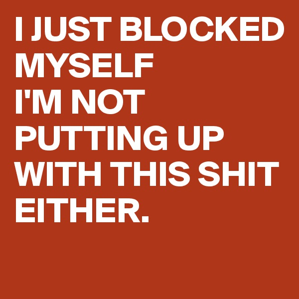 I JUST BLOCKED MYSELF I'M NOT PUTTING UP WITH THIS SHIT EITHER.