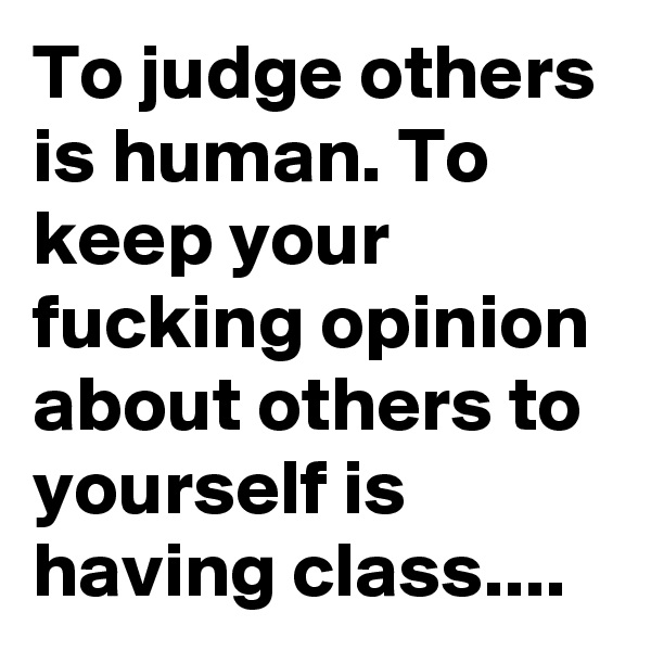 To judge others is human. To keep your fucking opinion about others to yourself is having class....