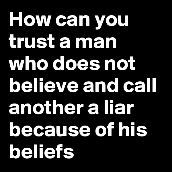 How can you trust a man who does not believe and call another a liar because of his beliefs