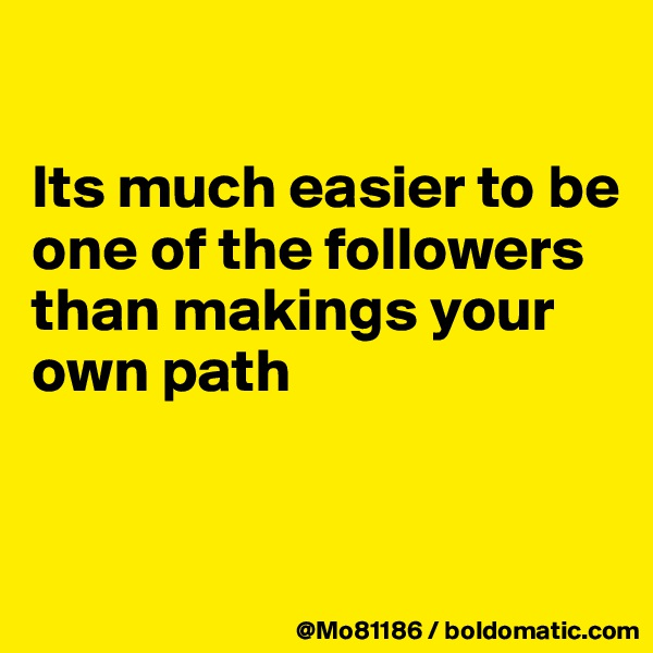 Its much easier to be one of the followers than makings your own path