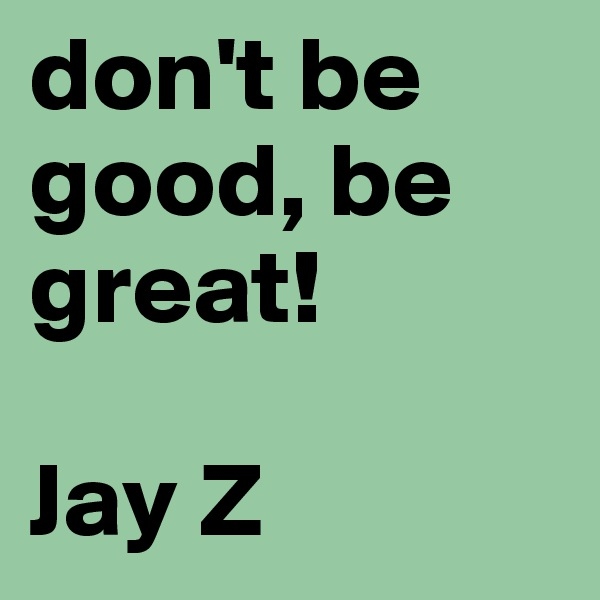 don't be good, be great!  Jay Z