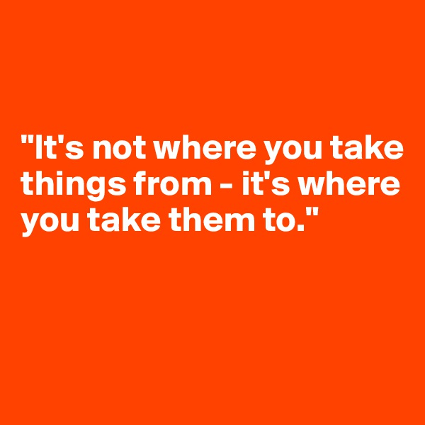 """It's not where you take things from - it's where you take them to."""