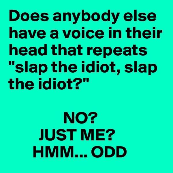 "Does anybody else have a voice in their head that repeats ""slap the idiot, slap the idiot?""                  NO?          JUST ME?        HMM... ODD"