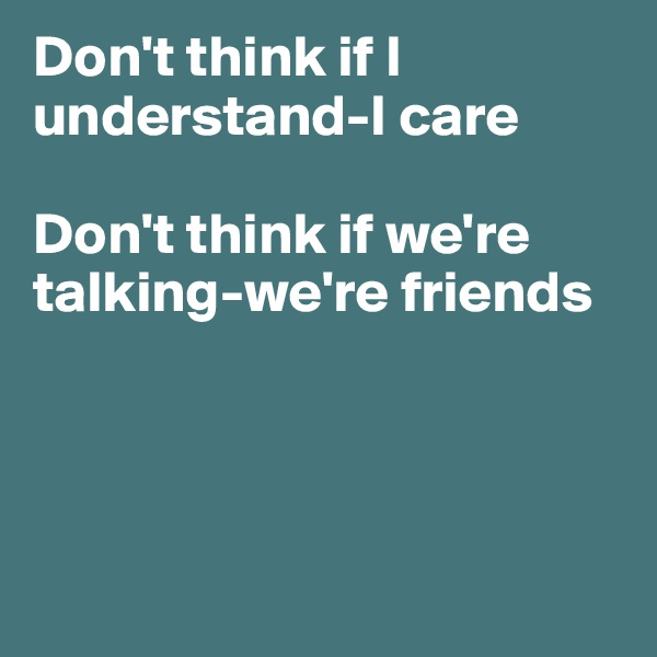 Don't think if I understand-I care  Don't think if we're talking-we're friends