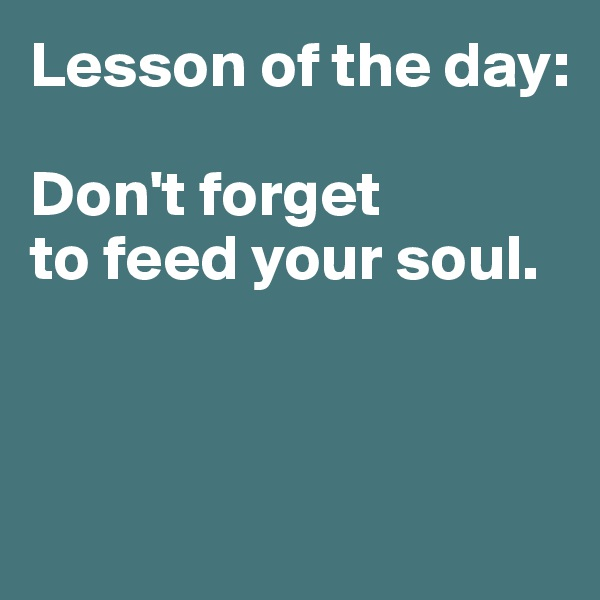 Lesson of the day:  Don't forget  to feed your soul.