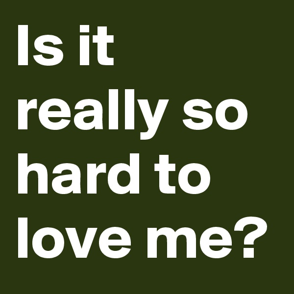 Is it really so hard to love me?