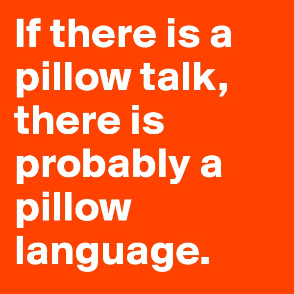 If there is a pillow talk, there is probably a pillow language.